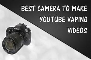 best camera youtube vaping videos