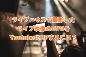 ライブハウスで撮影したライブ映像のDVDをYoutubeにUPするには?
