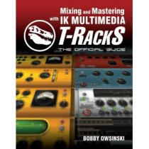 Mixing and Mastering With IK Multimedia T-Racks: The Official Guide