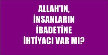 ALLAH'IN, İNSANLARIN İBADETİNE İHTİYACI VAR MI?..
