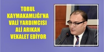 TORUL KAYMAKAMLIĞI'NA VALİ YARDIMCISI ARIKAN VEKALET EDİYOR