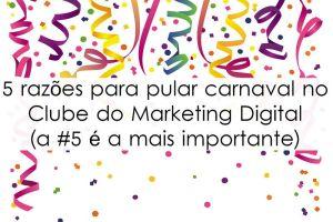 5 razões para pular carnaval no Clube do Marketing Digital ( a #5 é a mais importante)
