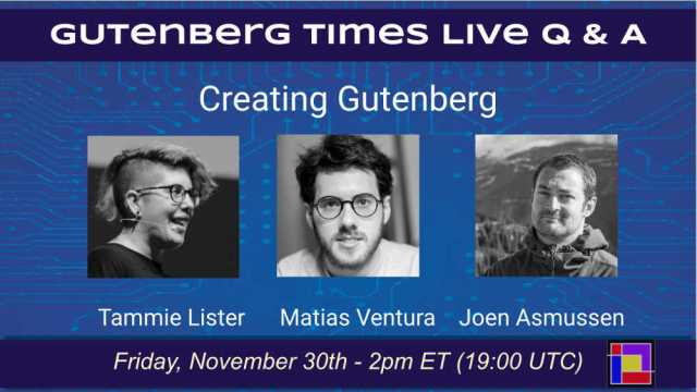Announcement of Gutenberg Live Q & A - November 30, 2018 at 2pm ET with Tammie Lister, Matias Ventura and Joen Asmussen. - Co-leads Creating Gutenberg