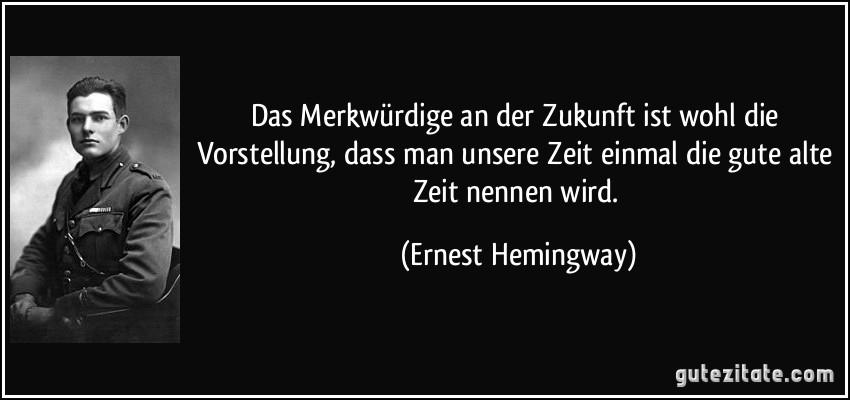 Ahnliche Zitate Von Ernest Hemingway Das Merkwurdige An Der Zukunft Ist Wohl Vorstellung Dass Man Unsere Zeit Einmal