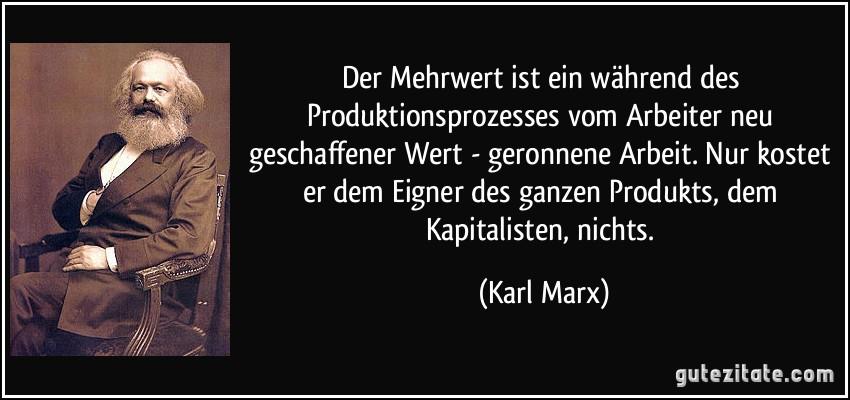 Der Mehrwert ist ein während des Produktionsprozesses vom Arbeiter neu geschaffener Wert - geronnene Arbeit. Nur kostet er dem Eigner des ganzen Produkts, dem Kapitalisten, nichts. (Karl Marx)