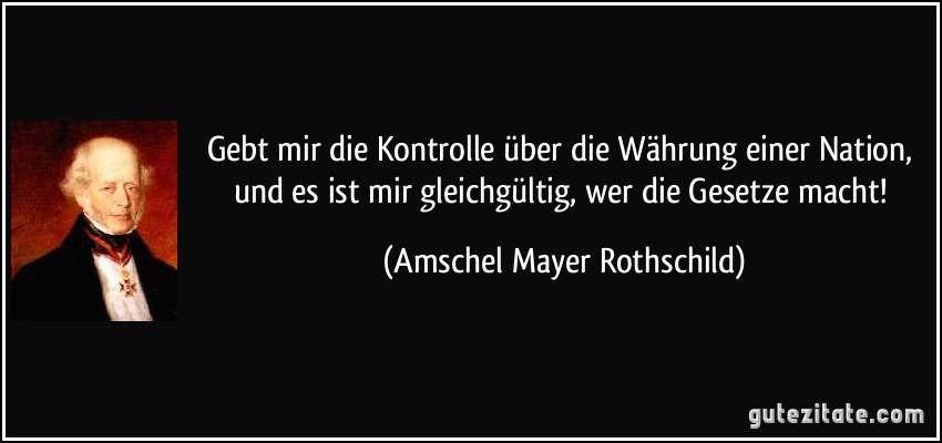Gebt mir die Kontrolle über die Währung einer Nation, und es ist mir gleichgültig, wer die Gesetze macht! (Amschel Mayer Rothschild)