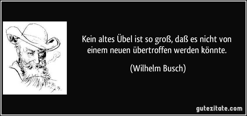 Kein altes Übel ist so groß, daß es nicht von einem neuen übertroffen werden könnte. (Wilhelm Busch)