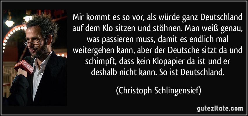 Mir kommt es so vor, als würde ganz Deutschland auf dem Klo sitzen und stöhnen. Man weiß genau, was passieren muss, damit es endlich mal weitergehen kann, aber der Deutsche sitzt da und schimpft, dass kein Klopapier da ist und er deshalb nicht kann. So ist Deutschland. (Christoph Schlingensief)