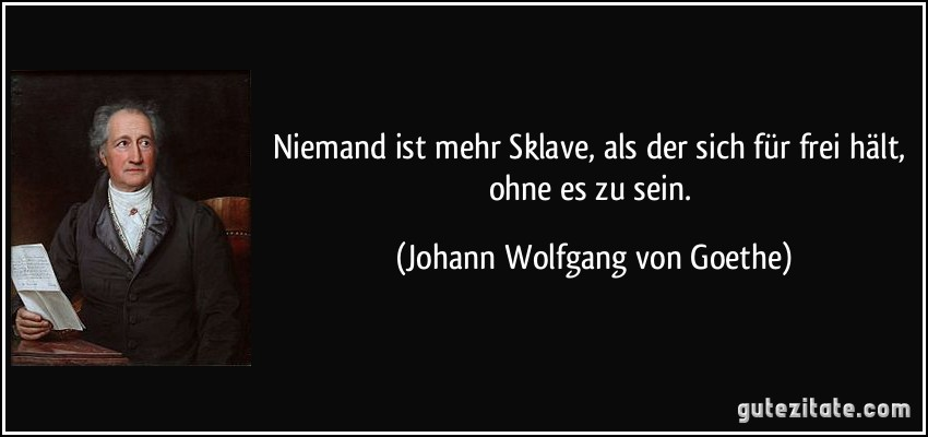 Niemand ist mehr Sklave, als der sich für frei hält, ohne es zu sein. (Johann Wolfgang von Goethe)
