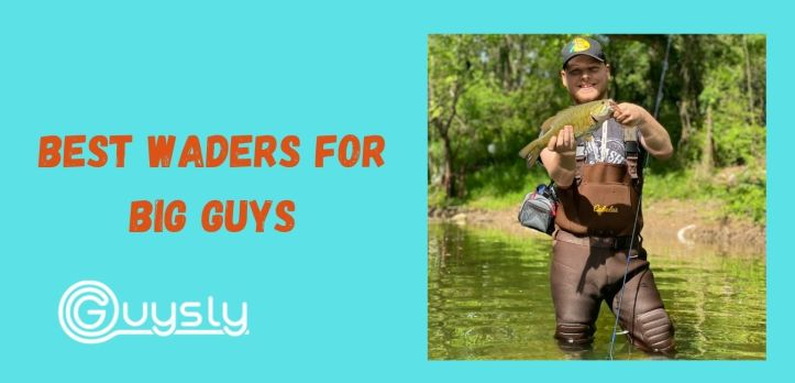 Best Waders for Big Guys