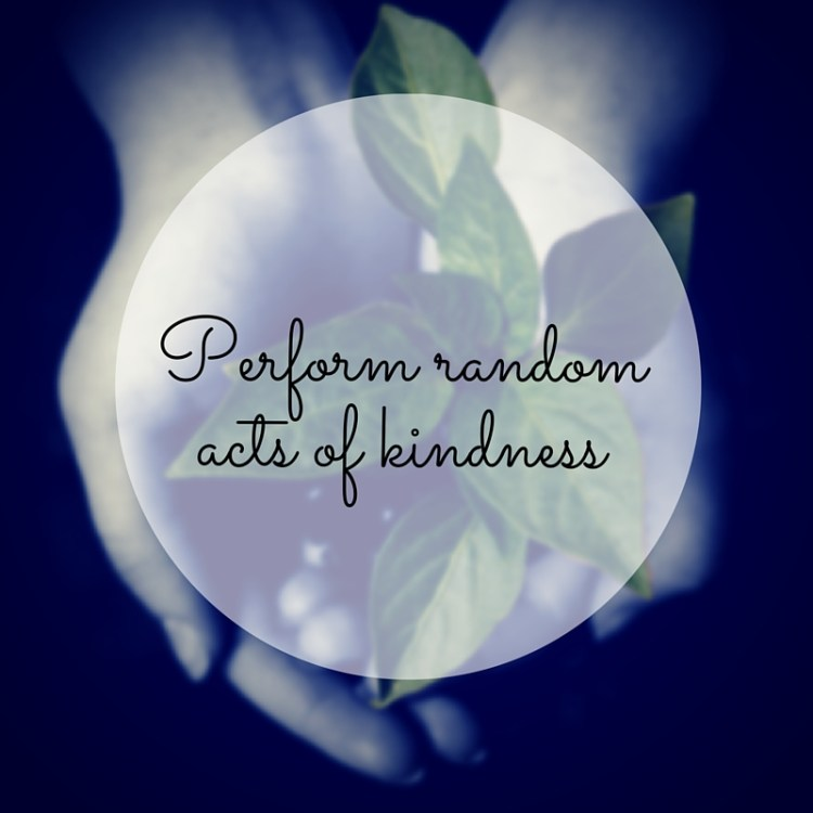 Perform random acts of kindness