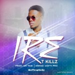 Music Premiere : Download T Killz — Ire (Prod by Mr Time)