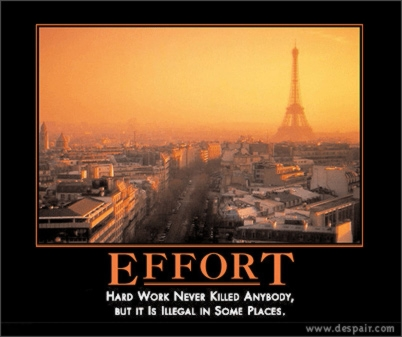 Effort : hard work never killed anybody, but it is illegal in some places