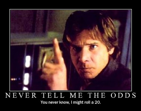 Never tell me the odds, i might roll a 20