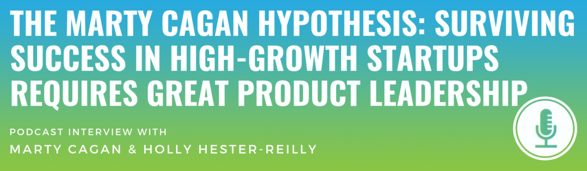 The Marty Cagan Hypothesis: Surviving Success in High-Growth Startups Requires Great Product Leadership