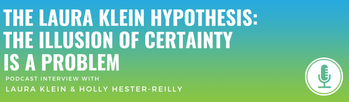 The Laura Klein Hypothesis: The Illusion of Certainty Is a Problem