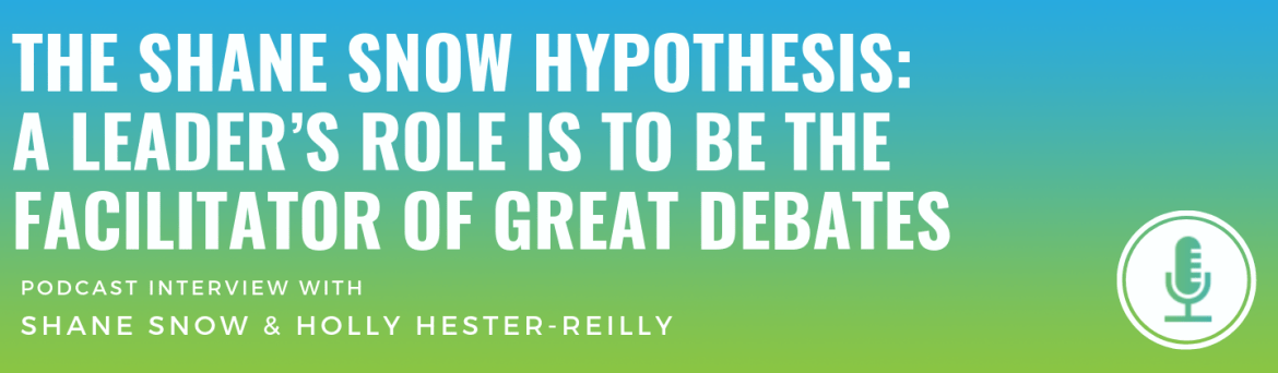 The Shane Snow Hypothesis: A Leader's Role Is to Be the Facilitator of Great Debates