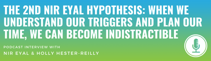 The 2nd Nir Eyal Hypothesis: When We Understand our Triggers and Plan Our Time, We Can Become Indistractible