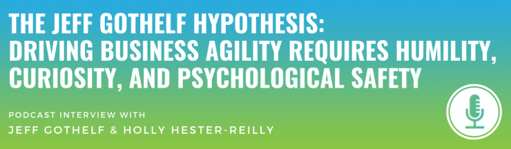 The Jeff Gothelf Hypothesis: Driving Business Agility Requires Humility, Curiosity, and Psychological Safety
