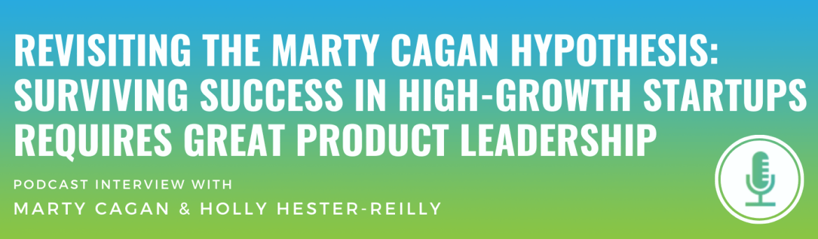 Revisiting The Marty Cagan Hypothesis: Surviving Success in High-Growth Startups Requires Great Product Leadership