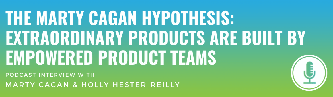 The Marty Cagan Hypothesis: Extraordinary Products Are Built by Empowered Product Teams