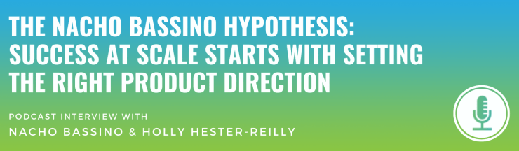 The Nacho Bassino Hypothesis: Success at Scale Starts with Setting the Right Product Direction