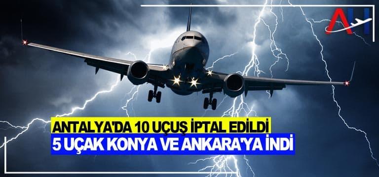 Antalya'da 10 uçuş iptal edildi. 5 uçak Konya ve Ankara'ya indi