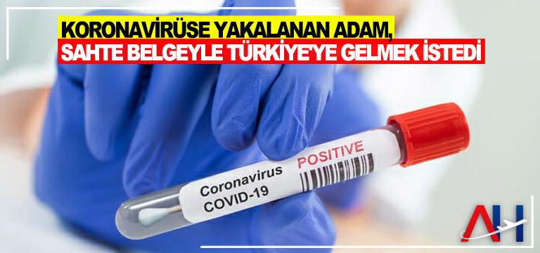 Koronavirüse yakalanan adam, sahte belgeyle Türkiye'ye gelmek istedi