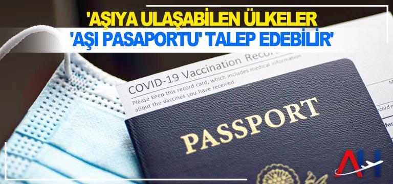 'Aşıya ulaşabilen ülkeler 'aşı pasaportu' talep edebilir'