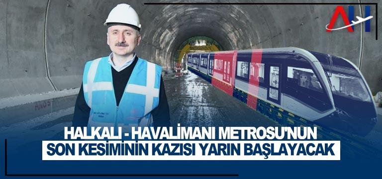 Halkalı-Havalimanı Metrosu'nun son kesiminin kazısı yarın başlayacak