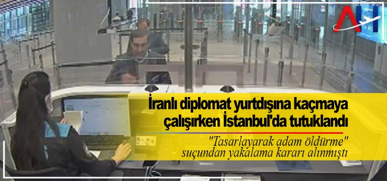 İranlı diplomat yurtdışına kaçmaya çalışırken İstanbul'da tutuklandı