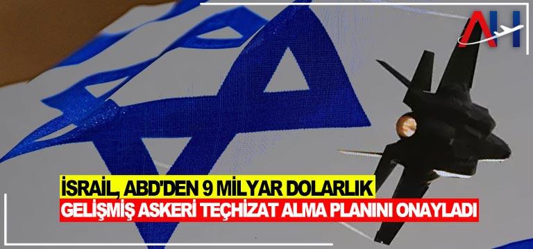 İsrail, ABD'den 9 milyar dolarlık gelişmiş askeri teçhizat alma planını onayladı