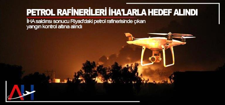 Petrol rafinerileri İHA'larla hedef alındı