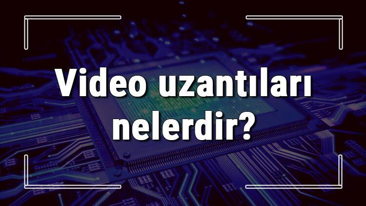 Video uzantıları nelerdir? Video uzantıları ve anlamları