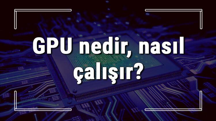GPU nedir, nasıl çalışır ve ne işe yarar? Ekran Kartı alırken GPU hızı kaç olmalı kısaca bilgi