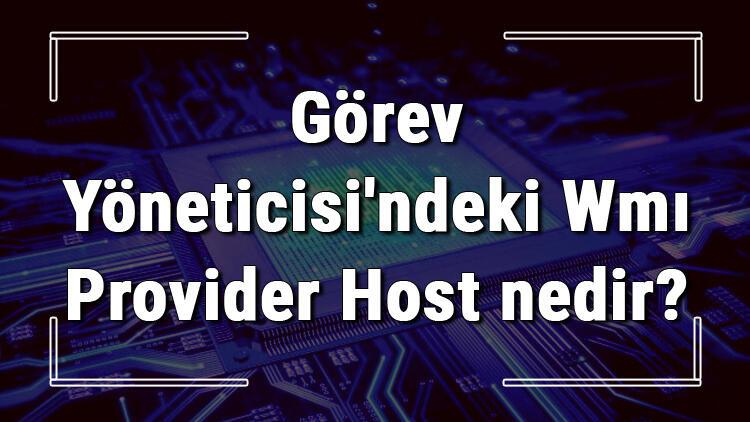 Görev Yöneticisi'ndeki Wmı Provider Host nedir? Wmiprvse.exe neden çok işlemci harcar?