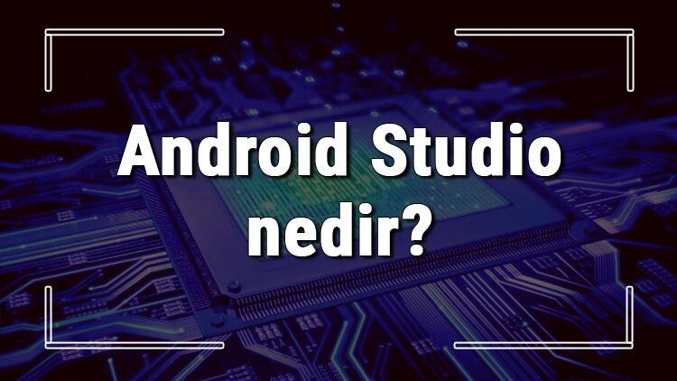 Android Studio nedir ve ne işe yarar? Android Studio kurulumu ve kullanımı hakkında bilgi