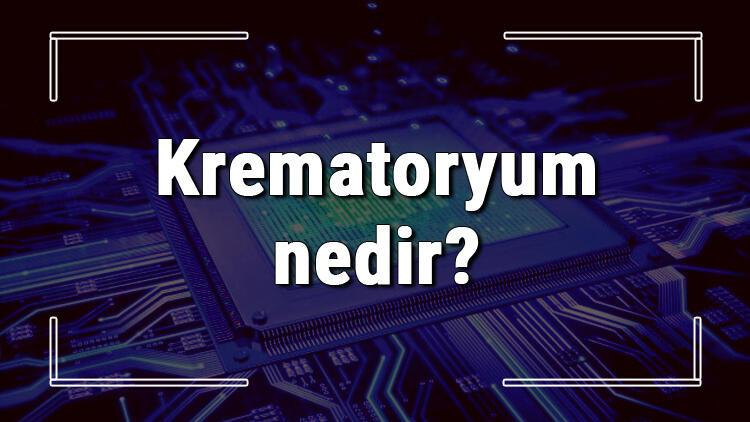 Krematoryum nedir? Kremasyon işleminde vücuda neler olur
