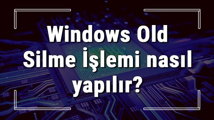 Windows Old Silme İşlemi nasıl yapılır? Windows Old klasörü silmenin detayları