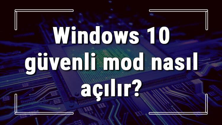 Windows 10 güvenli mod nasıl açılır? Windows 10'da güvenli mod açma ve kapatma