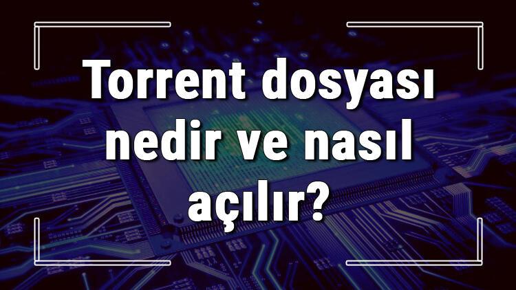 Torrent dosyası nedir ve nasıl açılır? Torrent dosyası açma işlemi ve program önerisi