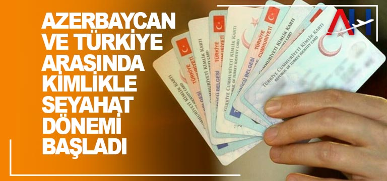 Azerbaycan ve Türkiye arasında kimlikle seyahat dönemi başladı
