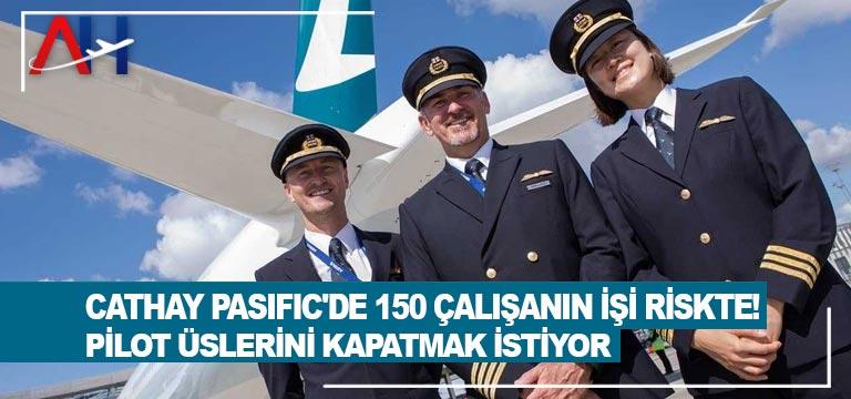 Cathay Pasific'de 150 çalışanın işi riskte! Pilot üslerini kapatmak istiyor
