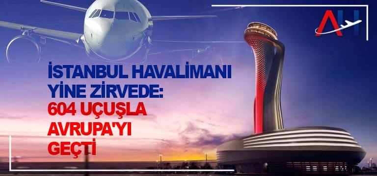 İstanbul Havalimanı yine zirvede: 604 uçuşla Avrupa'yı geçti