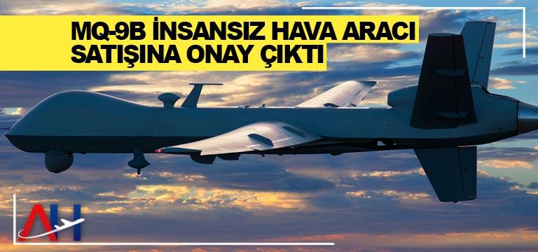 MQ-9B insansız hava aracı satışına onay çıktı