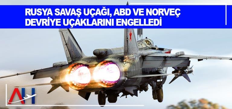 Rusya savaş uçağı, ABD ve Norveç devriye uçaklarını engelledi
