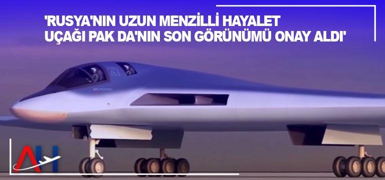 'Rusya'nın uzun menzilli hayalet uçağı PAK DA'nın son görünümü onay aldı'