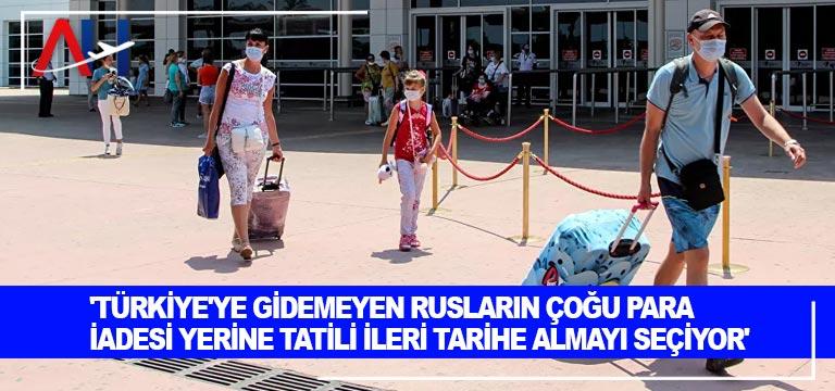 'Türkiye'ye gidemeyen Rusların çoğu para iadesi yerine tatili ileri tarihe almayı seçiyor'