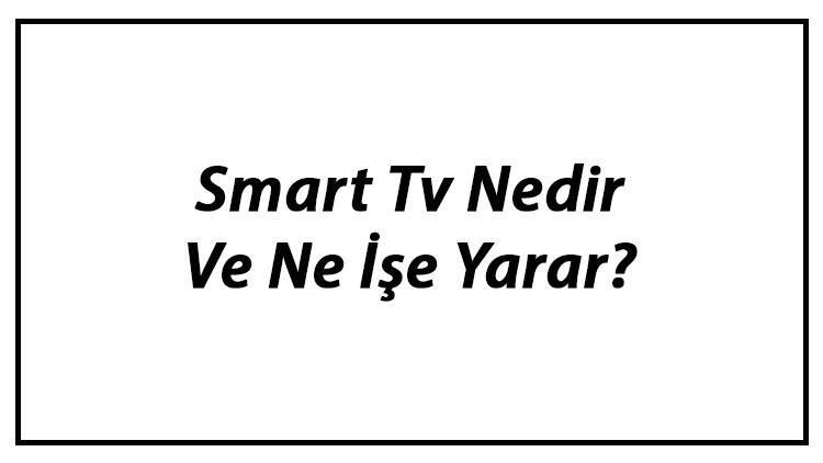 Smart Tv Nedir Ve Ne İşe Yarar? Smart Tv Özellikleri Nelerdir?