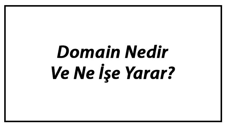 Domain Nedir Ve Ne İşe Yarar? Alan Adı Uzantıları Hakkında Bilgi